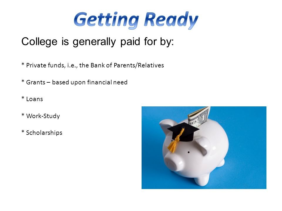 College is generally paid for by: * Private funds, i.e., the Bank of Parents/Relatives * Grants – based upon financial need * Loans * Work-Study * Scholarships