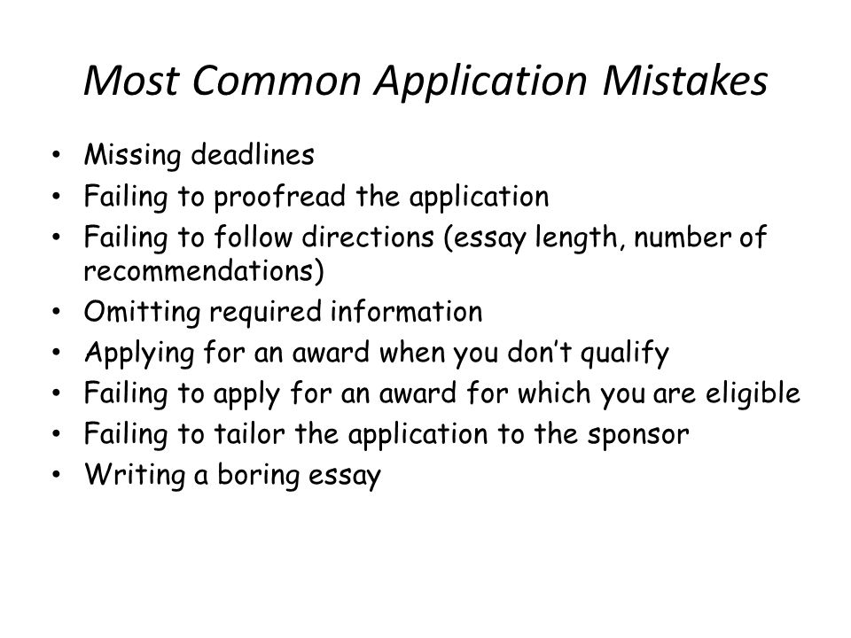 Most Common Application Mistakes Missing deadlines Failing to proofread the application Failing to follow directions (essay length, number of recommendations) Omitting required information Applying for an award when you dont qualify Failing to apply for an award for which you are eligible Failing to tailor the application to the sponsor Writing a boring essay