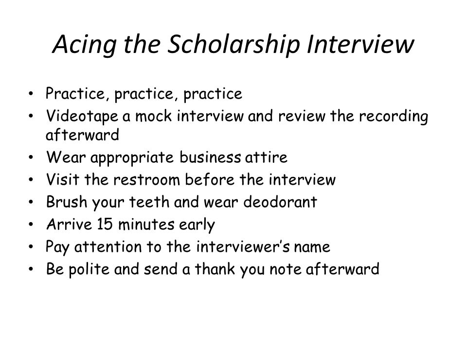 Acing the Scholarship Interview Practice, practice, practice Videotape a mock interview and review the recording afterward Wear appropriate business attire Visit the restroom before the interview Brush your teeth and wear deodorant Arrive 15 minutes early Pay attention to the interviewers name Be polite and send a thank you note afterward