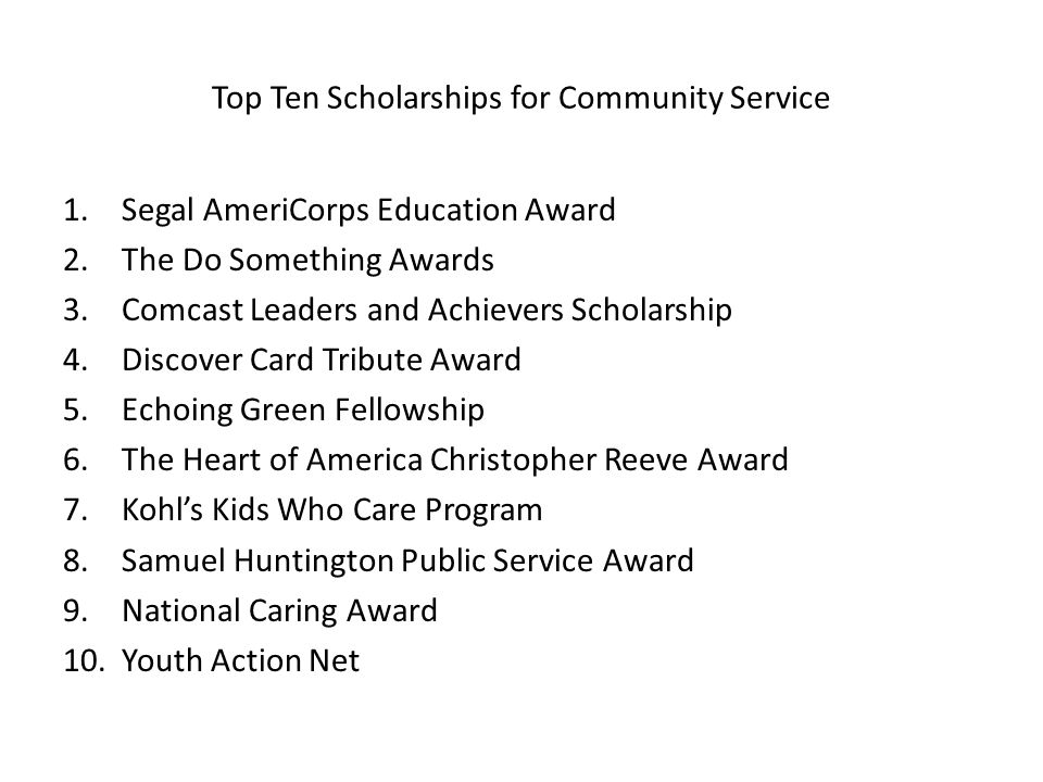 Top Ten Scholarships for Community Service 1.Segal AmeriCorps Education Award 2.The Do Something Awards 3.Comcast Leaders and Achievers Scholarship 4.Discover Card Tribute Award 5.Echoing Green Fellowship 6.The Heart of America Christopher Reeve Award 7.Kohls Kids Who Care Program 8.Samuel Huntington Public Service Award 9.National Caring Award 10.Youth Action Net