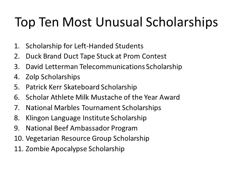 Top Ten Most Unusual Scholarships 1.Scholarship for Left-Handed Students 2.Duck Brand Duct Tape Stuck at Prom Contest 3.David Letterman Telecommunications Scholarship 4.Zolp Scholarships 5.Patrick Kerr Skateboard Scholarship 6.Scholar Athlete Milk Mustache of the Year Award 7.National Marbles Tournament Scholarships 8.Klingon Language Institute Scholarship 9.National Beef Ambassador Program 10.Vegetarian Resource Group Scholarship 11.Zombie Apocalypse Scholarship