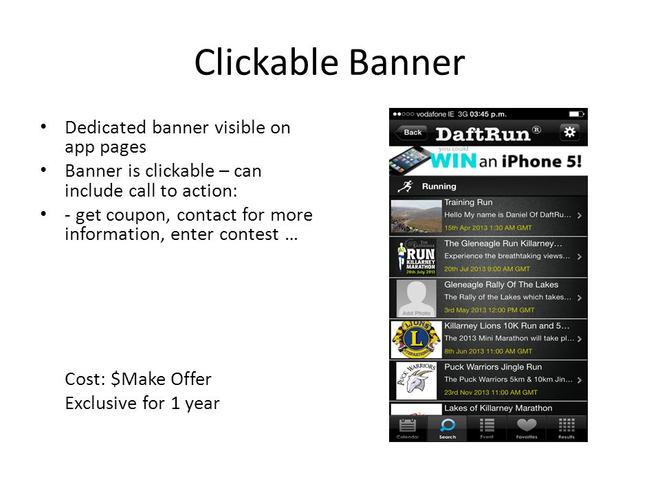 Clickable Banner Dedicated banner visible on app pages Banner is clickable – can include call to action: - get coupon, contact for more information, enter contest … Cost: $Make Offer Exclusive for 1 year