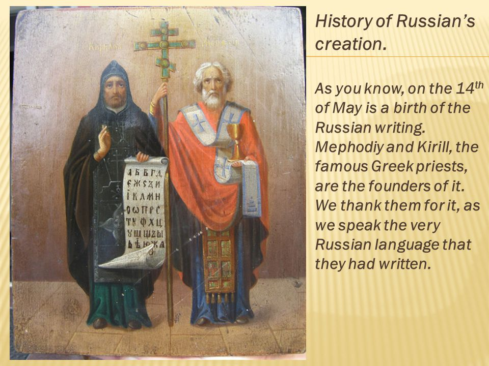 History of Russians creation. As you know, on the 14 th of May is a birth of the Russian writing.