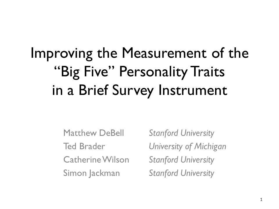 1 Improving the Measurement of the Big Five Personality Traits in a Brief Survey Instrument Matthew DeBell Ted Brader Catherine Wilson Simon Jackman Stanford University University of Michigan Stanford University