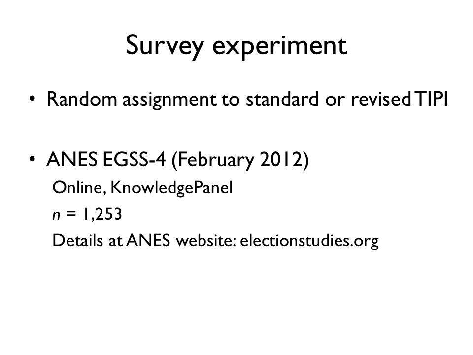 Survey experiment Random assignment to standard or revised TIPI ANES EGSS-4 (February 2012) Online, KnowledgePanel n = 1,253 Details at ANES website: electionstudies.org