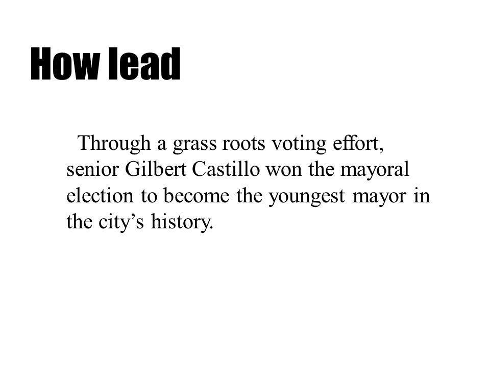 How lead Through a grass roots voting effort, senior Gilbert Castillo won the mayoral election to become the youngest mayor in the citys history.