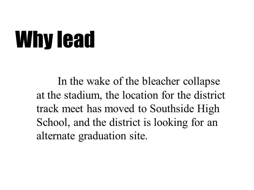 Why lead In the wake of the bleacher collapse at the stadium, the location for the district track meet has moved to Southside High School, and the district is looking for an alternate graduation site.
