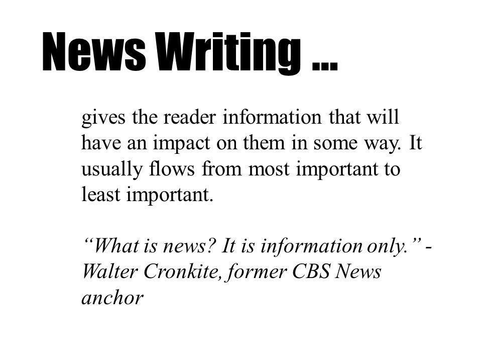 News Writing … gives the reader information that will have an impact on them in some way.
