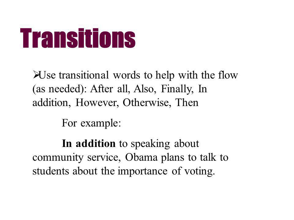 Use transitional words to help with the flow (as needed): After all, Also, Finally, In addition, However, Otherwise, Then For example: In addition to speaking about community service, Obama plans to talk to students about the importance of voting.