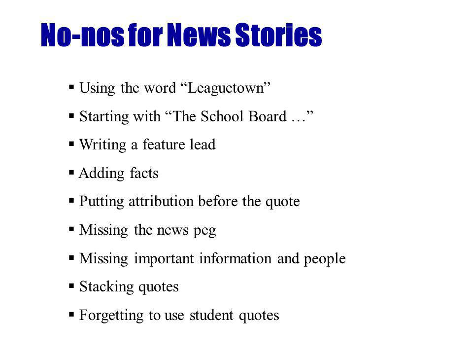No-nos for News Stories Using the word Leaguetown Starting with The School Board … Writing a feature lead Adding facts Putting attribution before the quote Missing the news peg Missing important information and people Stacking quotes Forgetting to use student quotes
