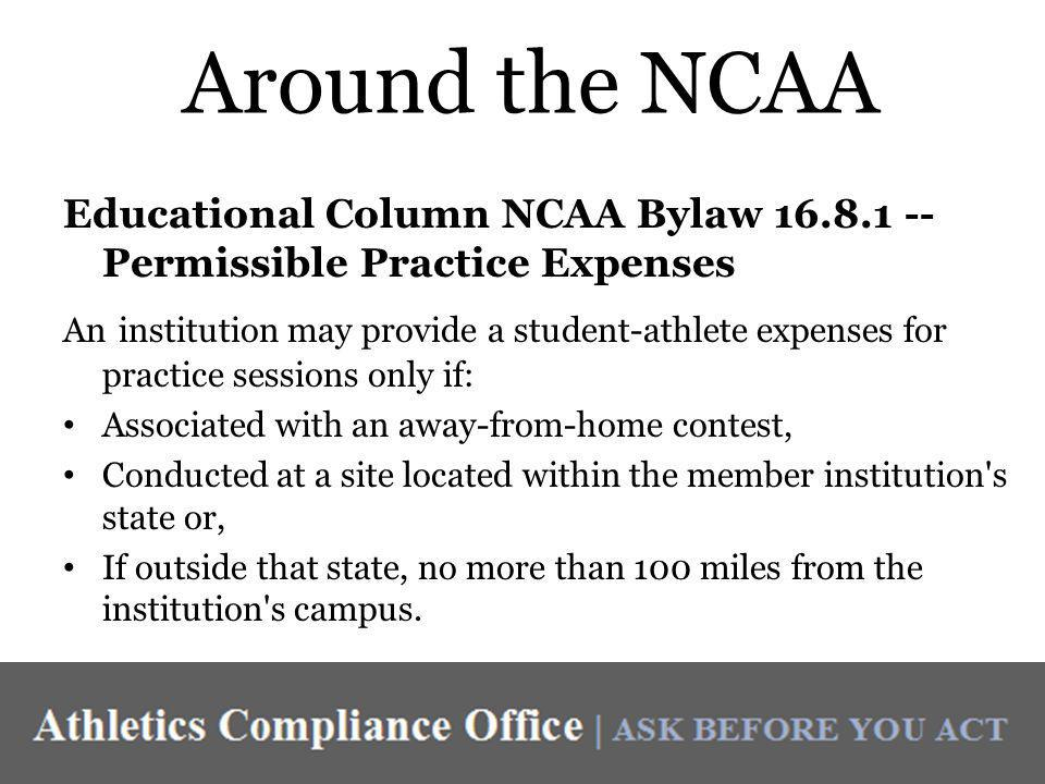 Around the NCAA Educational Column NCAA Bylaw 16.8.1 -- Permissible Practice Expenses An institution may provide a student-athlete expenses for practice sessions only if: Associated with an away-from-home contest, Conducted at a site located within the member institution s state or, If outside that state, no more than 100 miles from the institution s campus.
