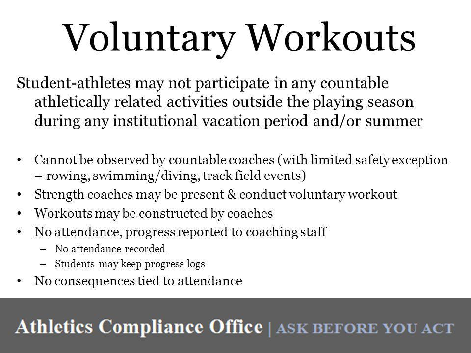 Voluntary Workouts Student-athletes may not participate in any countable athletically related activities outside the playing season during any institutional vacation period and/or summer Cannot be observed by countable coaches (with limited safety exception – rowing, swimming/diving, track field events) Strength coaches may be present & conduct voluntary workout Workouts may be constructed by coaches No attendance, progress reported to coaching staff – No attendance recorded – Students may keep progress logs No consequences tied to attendance