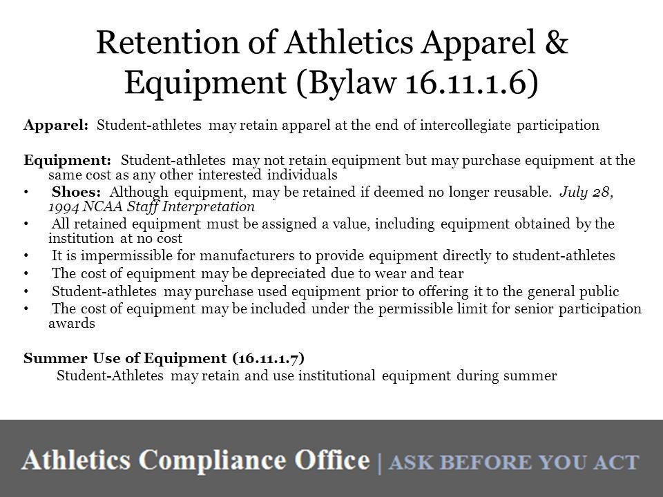 Retention of Athletics Apparel & Equipment (Bylaw 16.11.1.6) Apparel: Student-athletes may retain apparel at the end of intercollegiate participation Equipment: Student-athletes may not retain equipment but may purchase equipment at the same cost as any other interested individuals Shoes: Although equipment, may be retained if deemed no longer reusable.