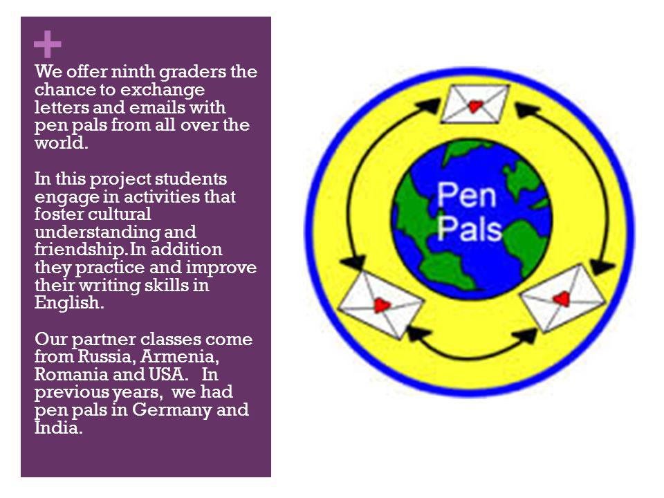 + We offer ninth graders the chance to exchange letters and emails with pen pals from all over the world.