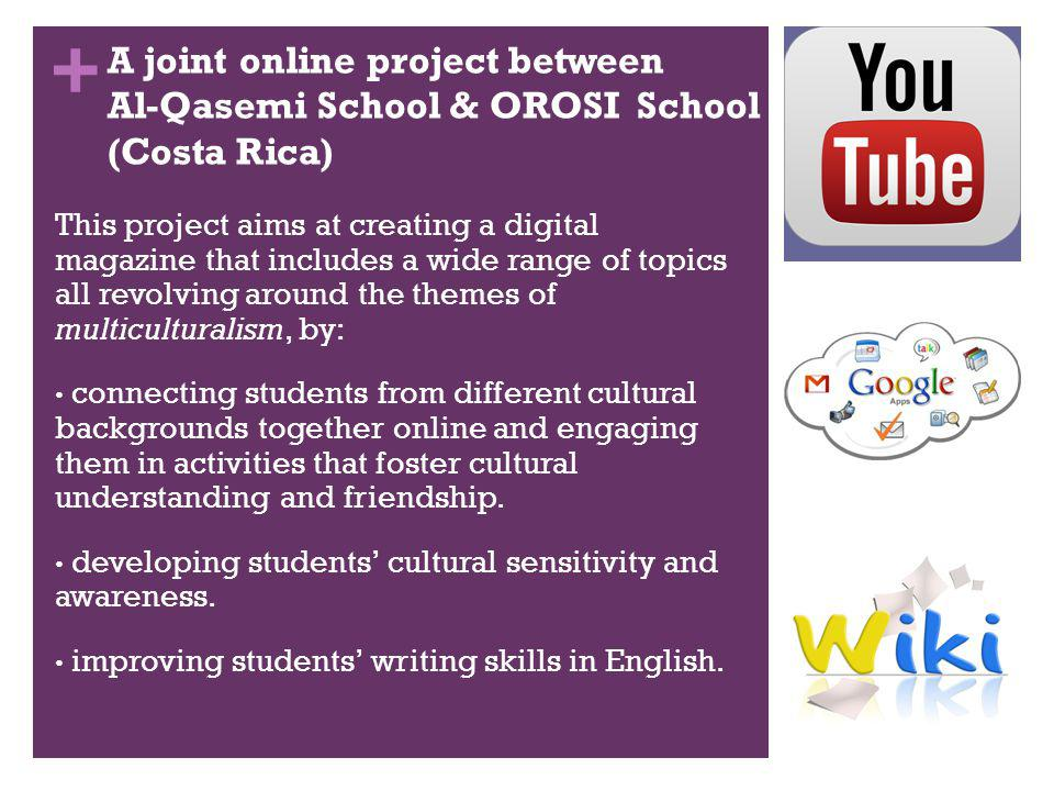 + A joint online project between Al-Qasemi School & OROSI School (Costa Rica) This project aims at creating a digital magazine that includes a wide range of topics all revolving around the themes of multiculturalism, by: connecting students from different cultural backgrounds together online and engaging them in activities that foster cultural understanding and friendship.