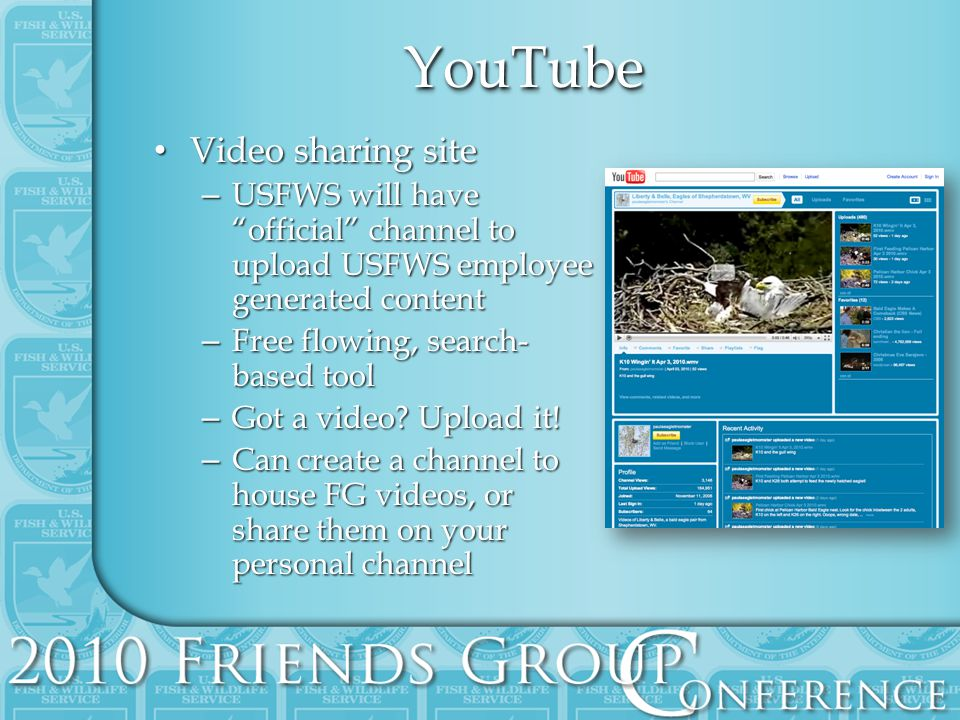 YouTubeYouTube Video sharing site Video sharing site – USFWS will have official channel to upload USFWS employee generated content – Free flowing, search- based tool – Got a video.
