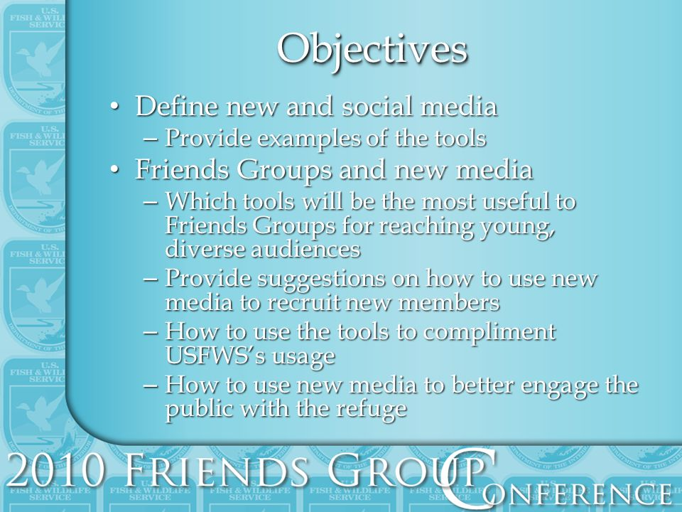 ObjectivesObjectives Define new and social media Define new and social media – Provide examples of the tools Friends Groups and new media Friends Groups and new media – Which tools will be the most useful to Friends Groups for reaching young, diverse audiences – Provide suggestions on how to use new media to recruit new members – How to use the tools to compliment USFWSs usage – How to use new media to better engage the public with the refuge