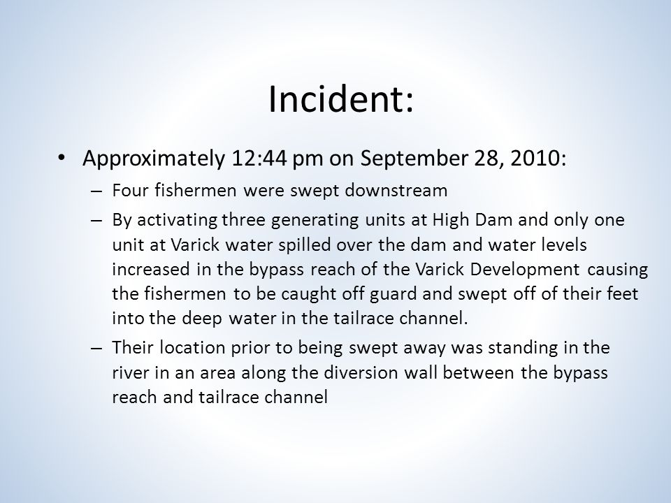 Incident: Approximately 12:44 pm on September 28, 2010: – Four fishermen were swept downstream – By activating three generating units at High Dam and only one unit at Varick water spilled over the dam and water levels increased in the bypass reach of the Varick Development causing the fishermen to be caught off guard and swept off of their feet into the deep water in the tailrace channel.