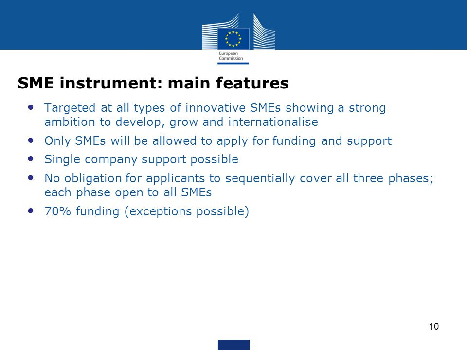 Targeted at all types of innovative SMEs showing a strong ambition to develop, grow and internationalise Only SMEs will be allowed to apply for funding and support Single company support possible No obligation for applicants to sequentially cover all three phases; each phase open to all SMEs 70% funding (exceptions possible) 10 SME instrument: main features