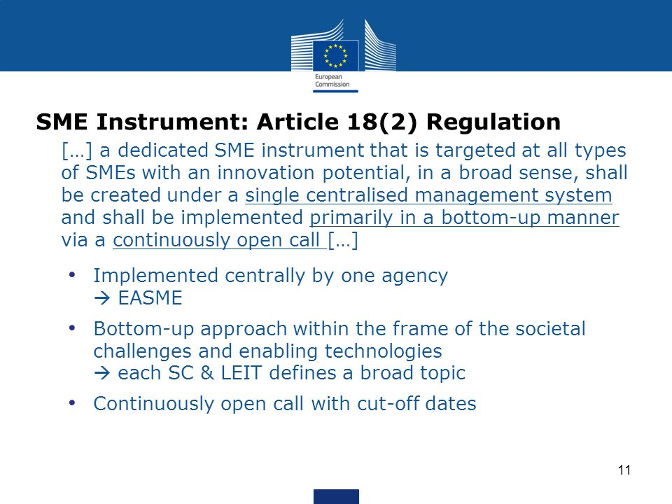 SME Instrument: Article 18(2) Regulation […] a dedicated SME instrument that is targeted at all types of SMEs with an innovation potential, in a broad sense, shall be created under a single centralised management system and shall be implemented primarily in a bottom-up manner via a continuously open call […] Implemented centrally by one agency EASME Bottom-up approach within the frame of the societal challenges and enabling technologies each SC & LEIT defines a broad topic Continuously open call with cut-off dates 11