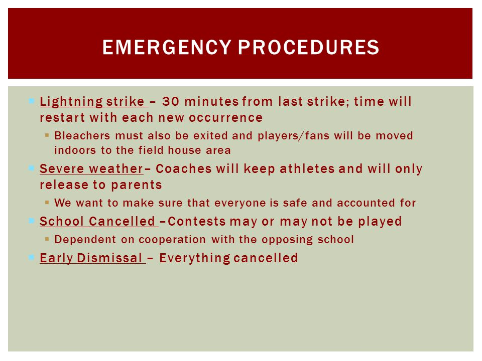 Lightning strike – 30 minutes from last strike; time will restart with each new occurrence Bleachers must also be exited and players/fans will be moved indoors to the field house area Severe weather– Coaches will keep athletes and will only release to parents We want to make sure that everyone is safe and accounted for School Cancelled –Contests may or may not be played Dependent on cooperation with the opposing school Early Dismissal – Everything cancelled EMERGENCY PROCEDURES