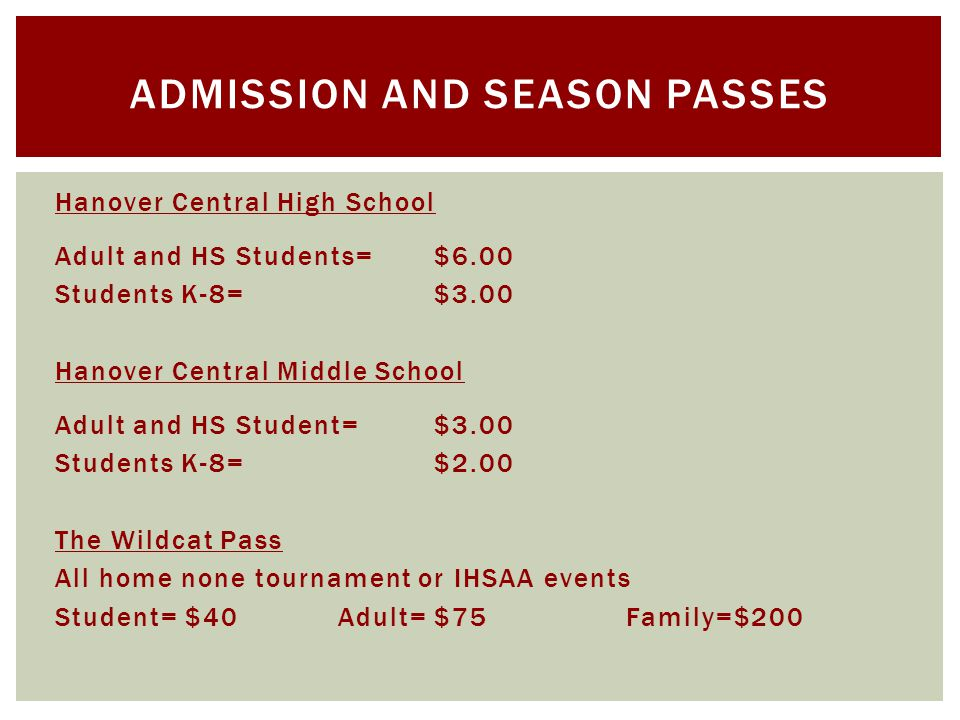 Hanover Central High School Adult and HS Students=$6.00 Students K-8=$3.00 Hanover Central Middle School Adult and HS Student=$3.00 Students K-8=$2.00 The Wildcat Pass All home none tournament or IHSAA events Student= $40Adult= $75Family=$200 ADMISSION AND SEASON PASSES