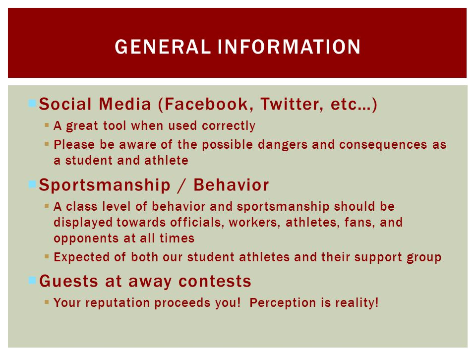 Social Media (Facebook, Twitter, etc…) A great tool when used correctly Please be aware of the possible dangers and consequences as a student and athlete Sportsmanship / Behavior A class level of behavior and sportsmanship should be displayed towards officials, workers, athletes, fans, and opponents at all times Expected of both our student athletes and their support group Guests at away contests Your reputation proceeds you.