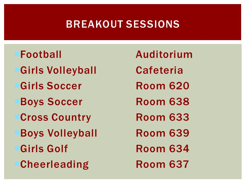 FootballAuditorium Girls VolleyballCafeteria Girls SoccerRoom 620 Boys SoccerRoom 638 Cross CountryRoom 633 Boys VolleyballRoom 639 Girls GolfRoom 634 CheerleadingRoom 637 BREAKOUT SESSIONS