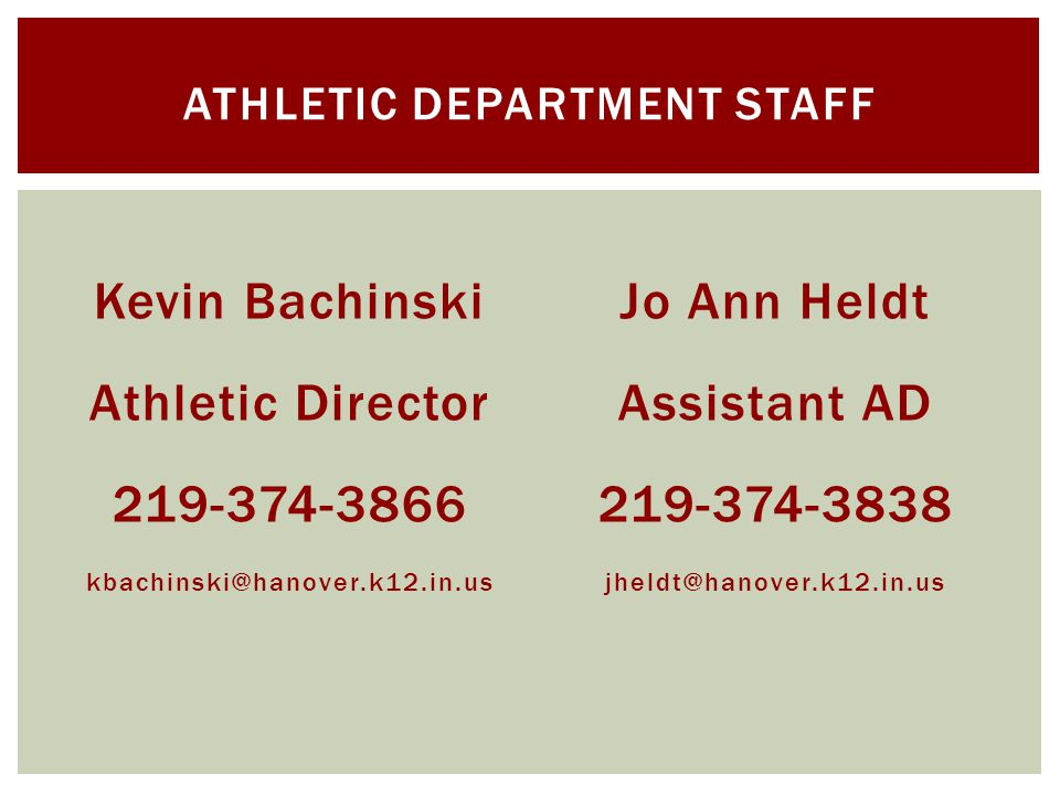 Kevin Bachinski Athletic Director 219-374-3866 kbachinski@hanover.k12.in.us Jo Ann Heldt Assistant AD 219-374-3838 jheldt@hanover.k12.in.us ATHLETIC DEPARTMENT STAFF