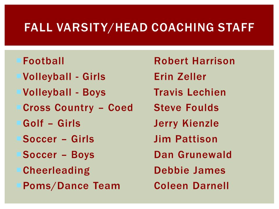 FootballRobert Harrison Volleyball - GirlsErin Zeller Volleyball - BoysTravis Lechien Cross Country – CoedSteve Foulds Golf – GirlsJerry Kienzle Soccer – GirlsJim Pattison Soccer – BoysDan Grunewald CheerleadingDebbie James Poms/Dance TeamColeen Darnell FALL VARSITY/HEAD COACHING STAFF