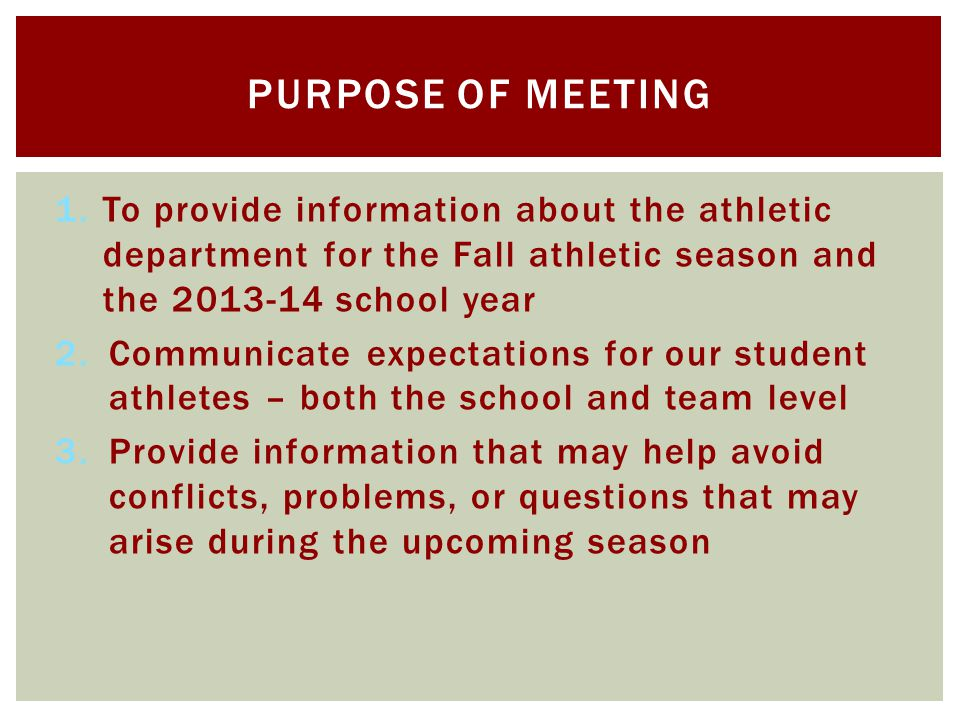 1.To provide information about the athletic department for the Fall athletic season and the 2013-14 school year 2.Communicate expectations for our student athletes – both the school and team level 3.Provide information that may help avoid conflicts, problems, or questions that may arise during the upcoming season PURPOSE OF MEETING