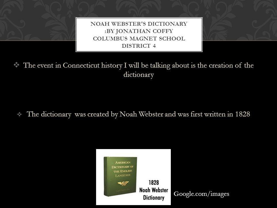 The event in Connecticut history I will be talking about is the creation of the dictionary The dictionary was created by Noah Webster and was first written in 1828 NOAH WEBSTER S DICTIONARY :BY JONATHAN COFFY COLUMBUS MAGNET SCHOOL DISTRICT 4.