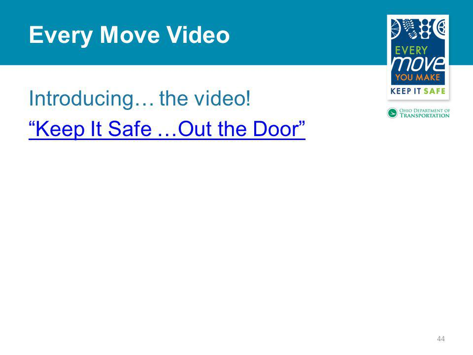 Introducing… the video! Keep It Safe …Out the Door 44 Every Move Video