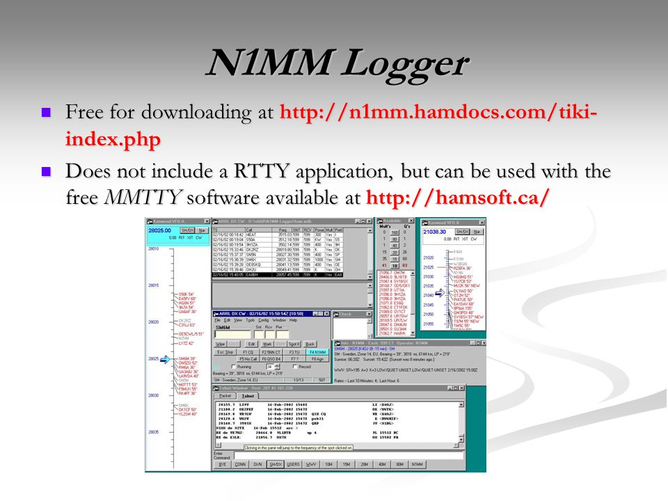 N1MM Logger Free for downloading at http://n1mm.hamdocs.com/tiki- index.php Free for downloading at http://n1mm.hamdocs.com/tiki- index.php Does not include a RTTY application, but can be used with the free MMTTY software available at http://hamsoft.ca/ Does not include a RTTY application, but can be used with the free MMTTY software available at http://hamsoft.ca/