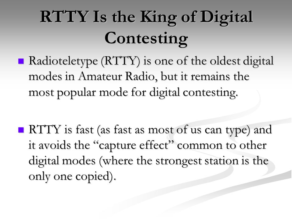 RTTY Is the King of Digital Contesting Radioteletype (RTTY) is one of the oldest digital modes in Amateur Radio, but it remains the most popular mode for digital contesting.