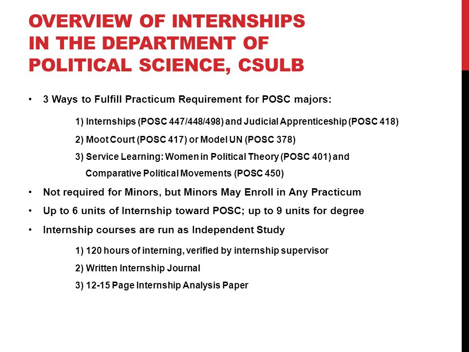 OVERVIEW OF INTERNSHIPS IN THE DEPARTMENT OF POLITICAL SCIENCE, CSULB 3 Ways to Fulfill Practicum Requirement for POSC majors: 1) Internships (POSC 447/448/498) and Judicial Apprenticeship (POSC 418) 2) Moot Court (POSC 417) or Model UN (POSC 378) 3) Service Learning: Women in Political Theory (POSC 401) and Comparative Political Movements (POSC 450) Not required for Minors, but Minors May Enroll in Any Practicum Up to 6 units of Internship toward POSC; up to 9 units for degree Internship courses are run as Independent Study 1) 120 hours of interning, verified by internship supervisor 2) Written Internship Journal 3) 12-15 Page Internship Analysis Paper