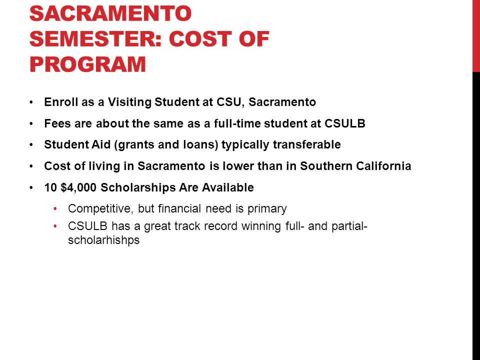 SACRAMENTO SEMESTER: COST OF PROGRAM Enroll as a Visiting Student at CSU, Sacramento Fees are about the same as a full-time student at CSULB Student Aid (grants and loans) typically transferable Cost of living in Sacramento is lower than in Southern California 10 $4,000 Scholarships Are Available Competitive, but financial need is primary CSULB has a great track record winning full- and partial- scholarhishps