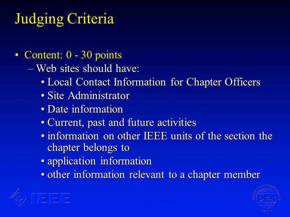 Judging Criteria Content: 0 - 30 pointsContent: 0 - 30 points –Web sites should have: Local Contact Information for Chapter OfficersLocal Contact Information for Chapter Officers Site AdministratorSite Administrator Date informationDate information Current, past and future activitiesCurrent, past and future activities information on other IEEE units of the section the chapter belongs toinformation on other IEEE units of the section the chapter belongs to application informationapplication information other information relevant to a chapter memberother information relevant to a chapter member