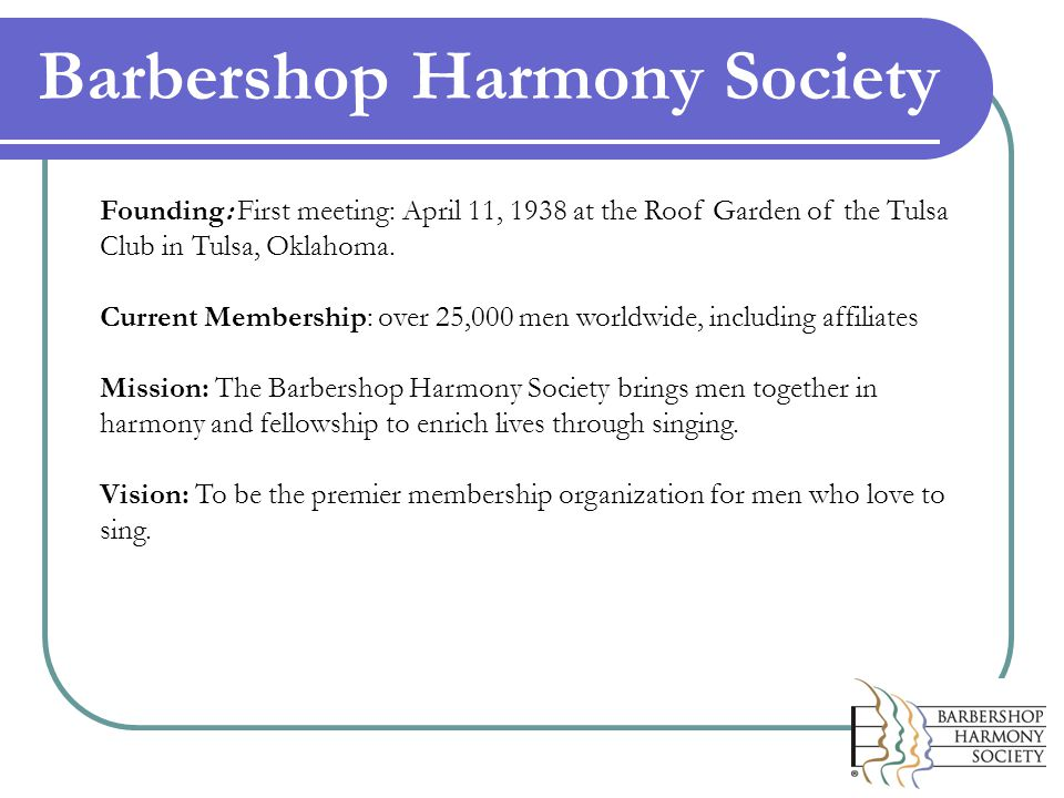 Barbershop Harmony Society Founding: First meeting: April 11, 1938 at the Roof Garden of the Tulsa Club in Tulsa, Oklahoma.