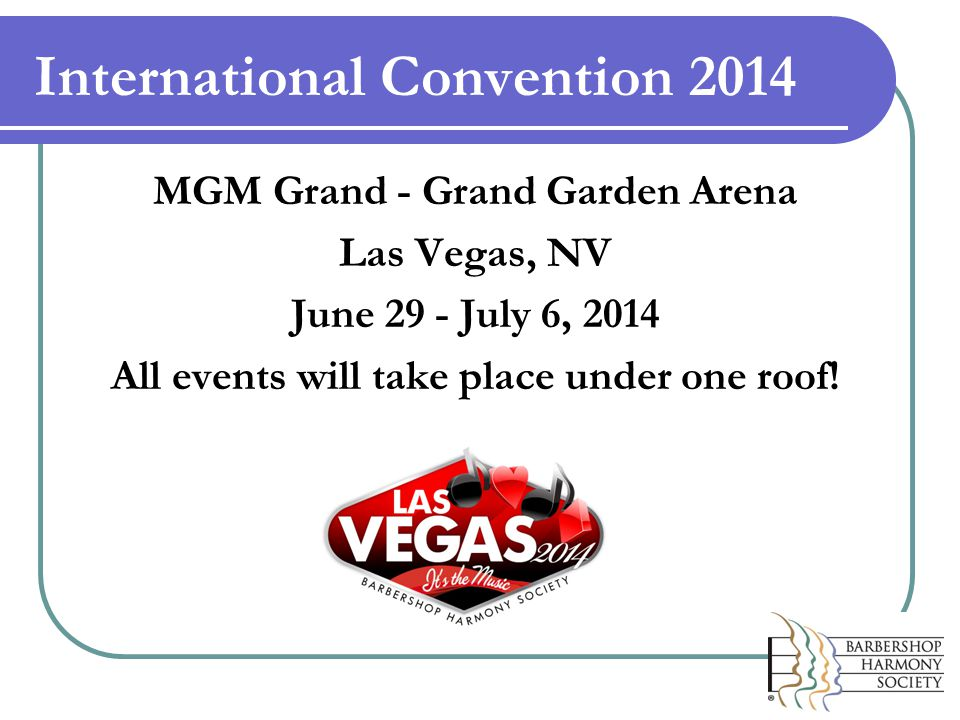 International Convention 2014 MGM Grand - Grand Garden Arena Las Vegas, NV June 29 - July 6, 2014 All events will take place under one roof!