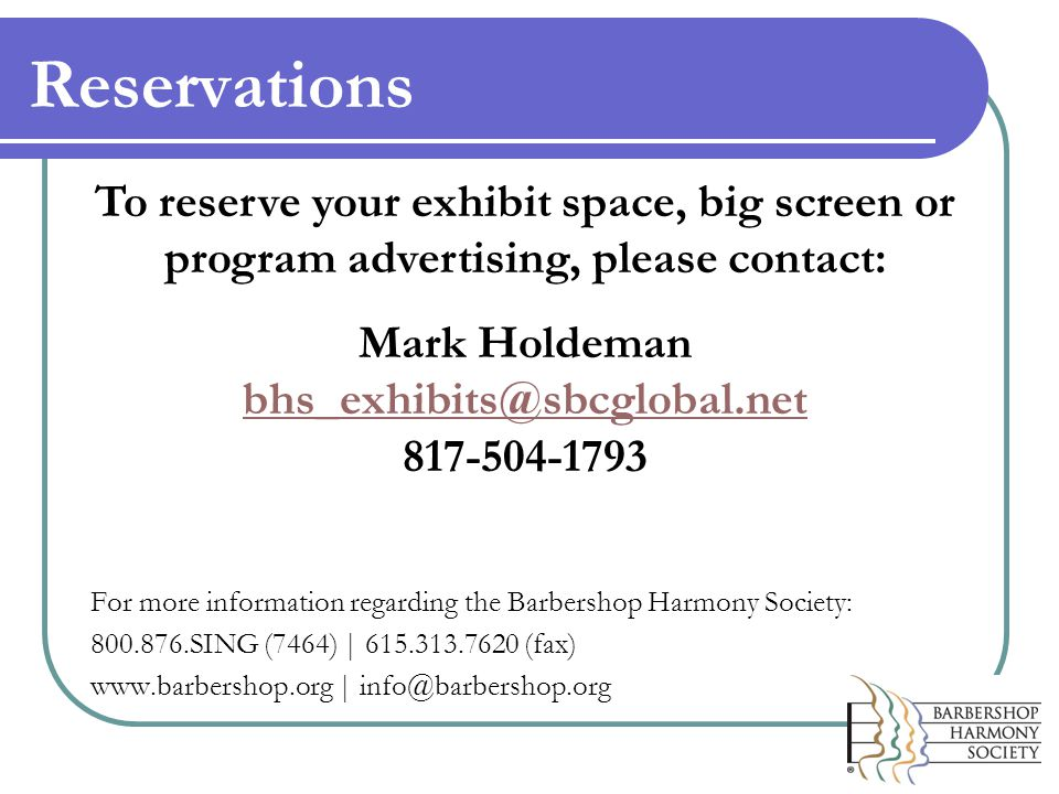 Reservations For more information regarding the Barbershop Harmony Society: 800.876.SING (7464) | 615.313.7620 (fax) www.barbershop.org | info@barbershop.org To reserve your exhibit space, big screen or program advertising, please contact: Mark Holdeman bhs_exhibits@sbcglobal.net 817-504-1793 bhs_exhibits@sbcglobal.net
