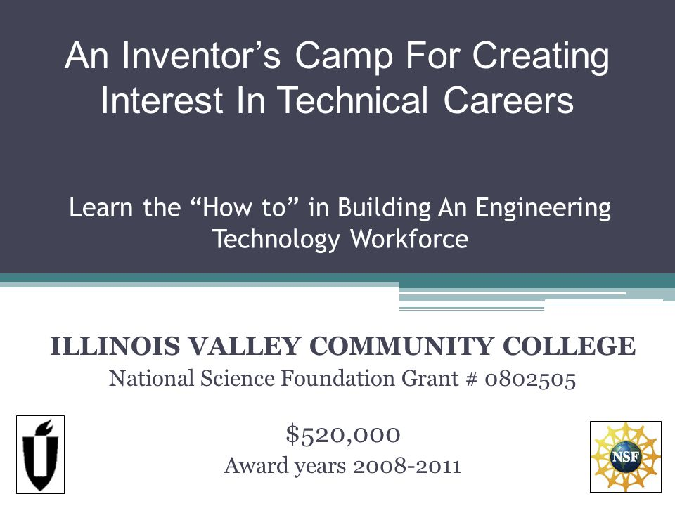 Learn the How to in Building An Engineering Technology Workforce ILLINOIS VALLEY COMMUNITY COLLEGE National Science Foundation Grant # 0802505 $520,000 Award years 2008-2011 An Inventors Camp For Creating Interest In Technical Careers