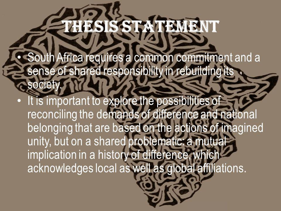 Thesis statement South Africa requires a common commitment and a sense of shared responsibility in rebuilding its society.