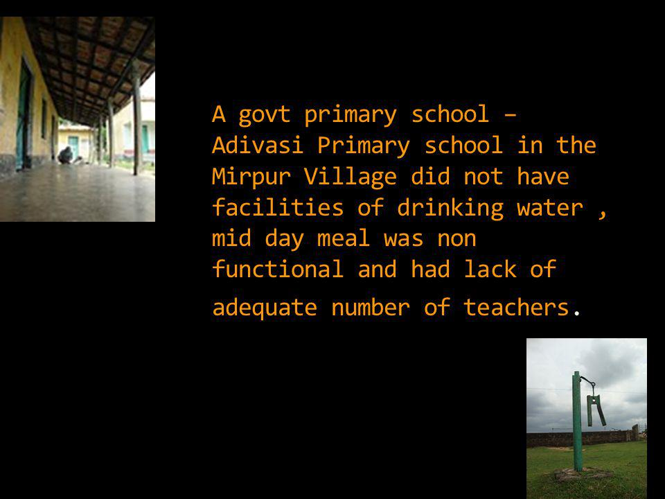 A govt primary school – Adivasi Primary school in the Mirpur Village did not have facilities of drinking water, mid day meal was non functional and had lack of adequate number of teachers.