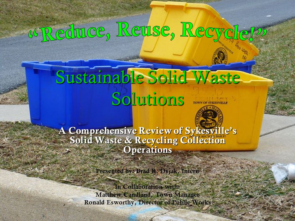 Sustainable Solid Waste Solutions A Comprehensive Review of Sykesvilles Solid Waste & Recycling Collection Operations Presented by: Brad R.