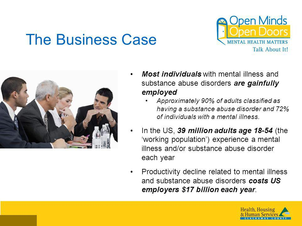 The Business Case Most individuals with mental illness and substance abuse disorders are gainfully employed Approximately 90% of adults classified as having a substance abuse disorder and 72% of individuals with a mental illness.