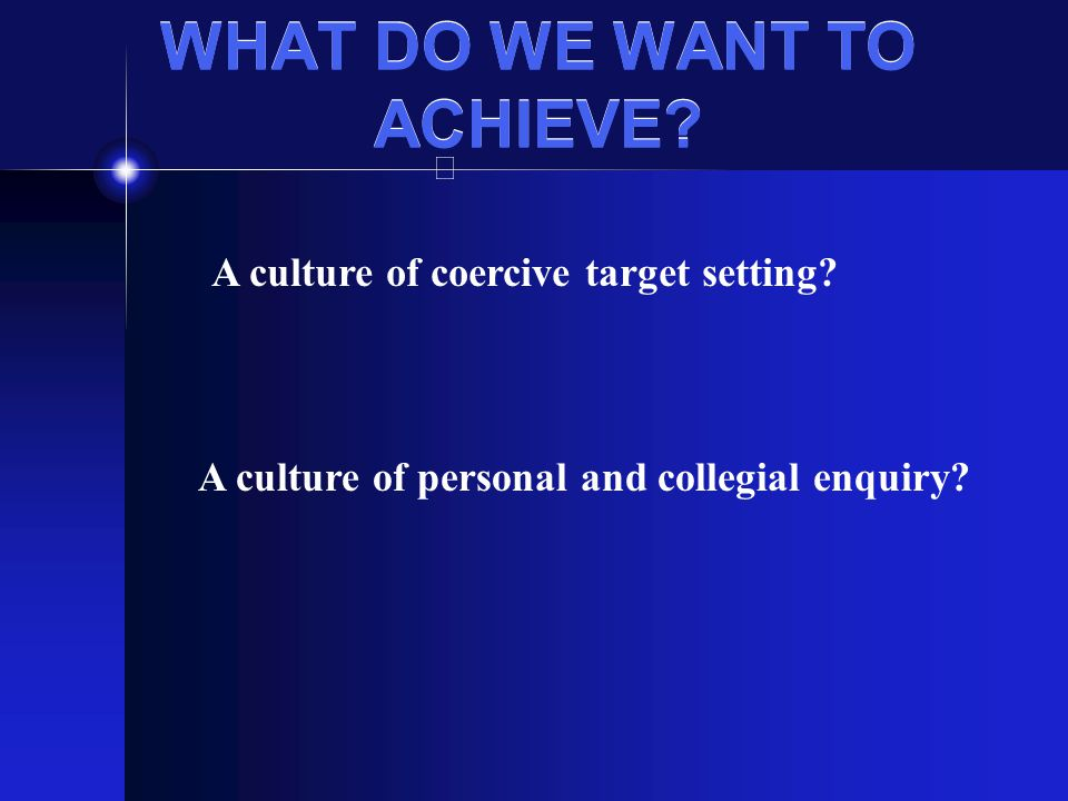 WHAT DO WE WANT TO ACHIEVE. A culture of personal and collegial enquiry.
