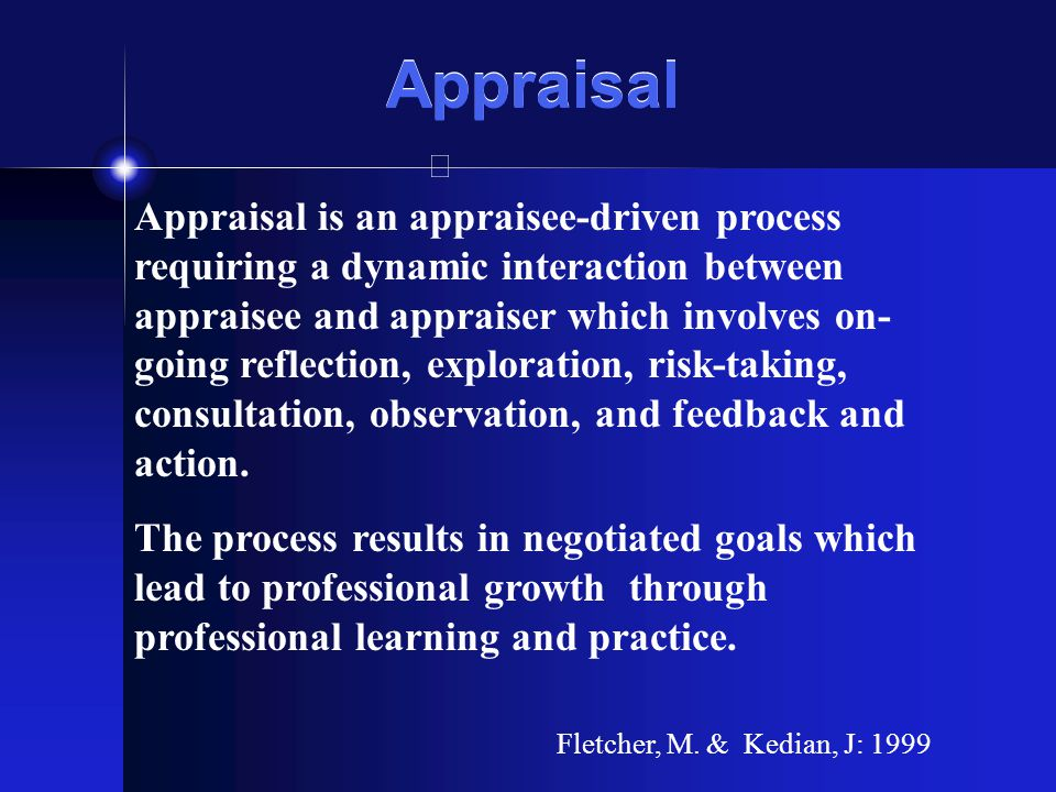 Appraisal Appraisal is an appraisee-driven process requiring a dynamic interaction between appraisee and appraiser which involves on- going reflection, exploration, risk-taking, consultation, observation, and feedback and action.
