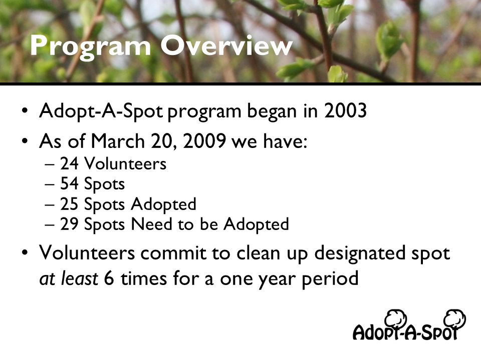 Program Overview Adopt-A-Spot program began in 2003 As of March 20, 2009 we have: –24 Volunteers –54 Spots –25 Spots Adopted –29 Spots Need to be Adopted Volunteers commit to clean up designated spot at least 6 times for a one year period