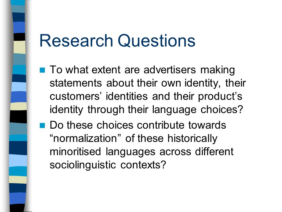 Research Questions To what extent are advertisers making statements about their own identity, their customers identities and their products identity through their language choices.